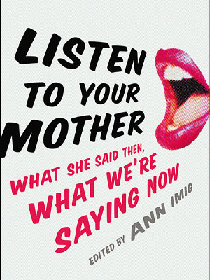 Listen to Your Mother: What She Said Then, What We're Saying Now